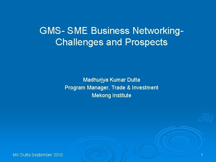 GMS- SME Business Networking. Challenges and Prospects Madhurjya Kumar Dutta Program Manager, Trade &