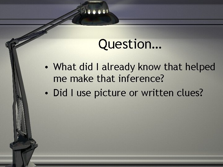 Question… • What did I already know that helped me make that inference? •