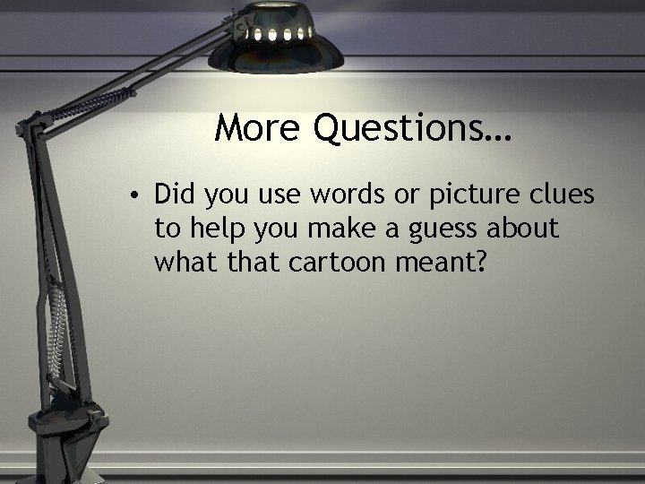 More Questions… • Did you use words or picture clues to help you make