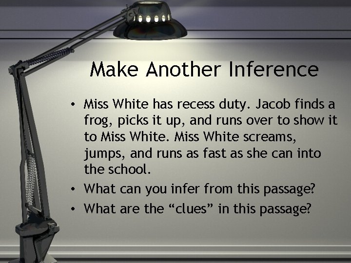 Make Another Inference • Miss White has recess duty. Jacob finds a frog, picks