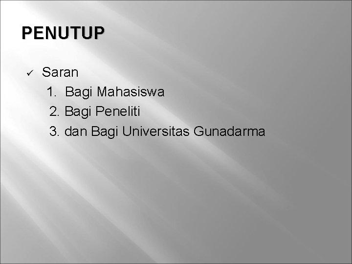 PENUTUP ü Saran 1. Bagi Mahasiswa 2. Bagi Peneliti 3. dan Bagi Universitas Gunadarma
