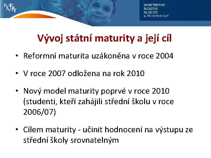Vývoj státní maturity a její cíl • Reformní maturita uzákoněna v roce 2004 •