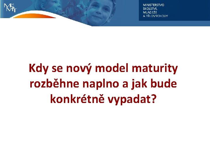 Kdy se nový model maturity rozběhne naplno a jak bude konkrétně vypadat?