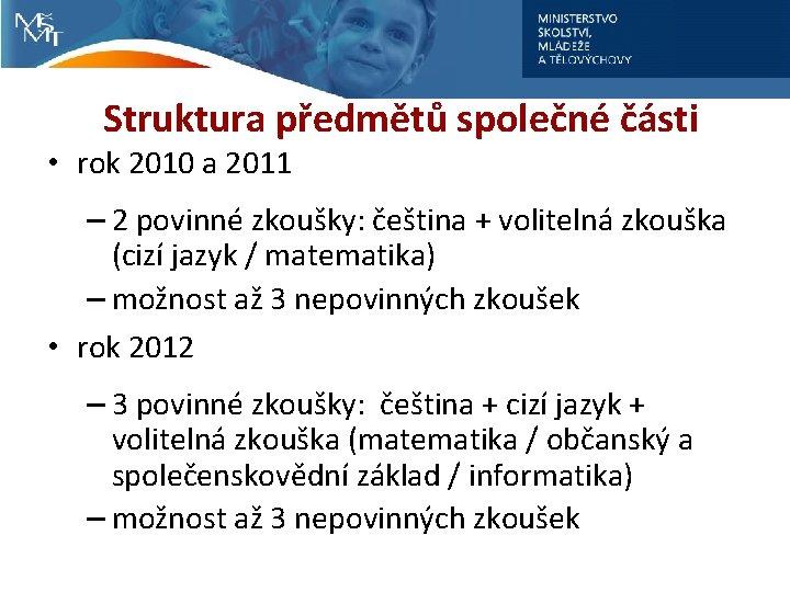 Struktura předmětů společné části • rok 2010 a 2011 – 2 povinné zkoušky: čeština
