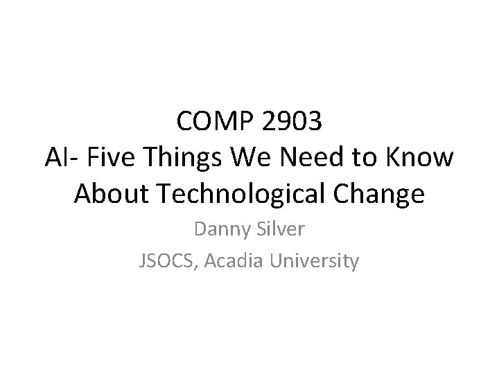 COMP 2903 AI- Five Things We Need to Know About Technological Change Danny Silver