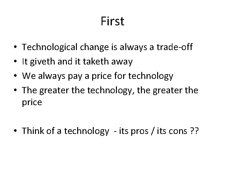 First • • Technological change is always a trade-off It giveth and it taketh