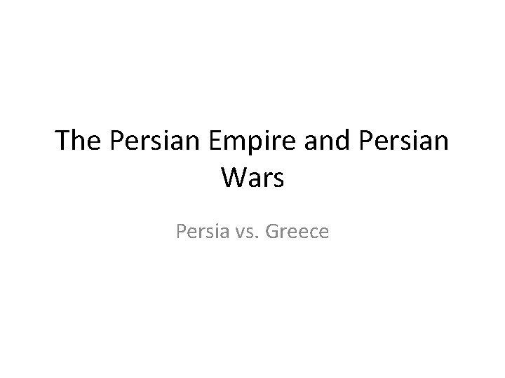 The Persian Empire and Persian Wars Persia vs. Greece