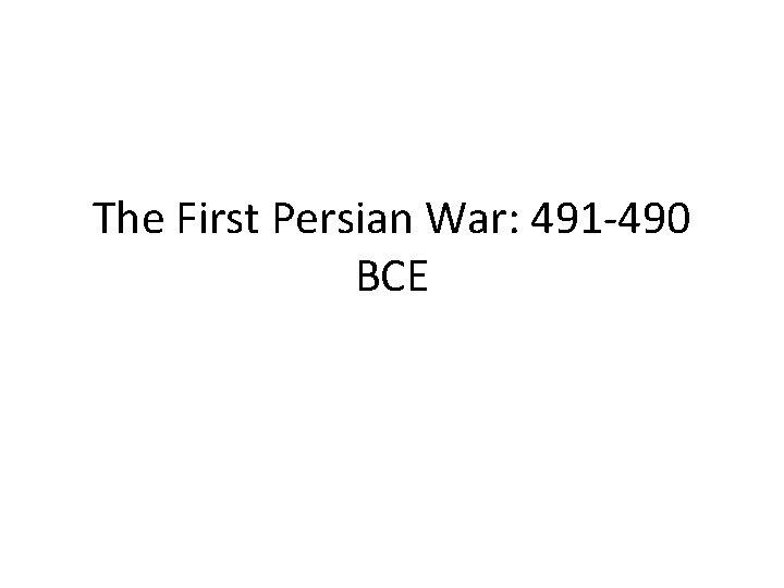 The First Persian War: 491 -490 BCE