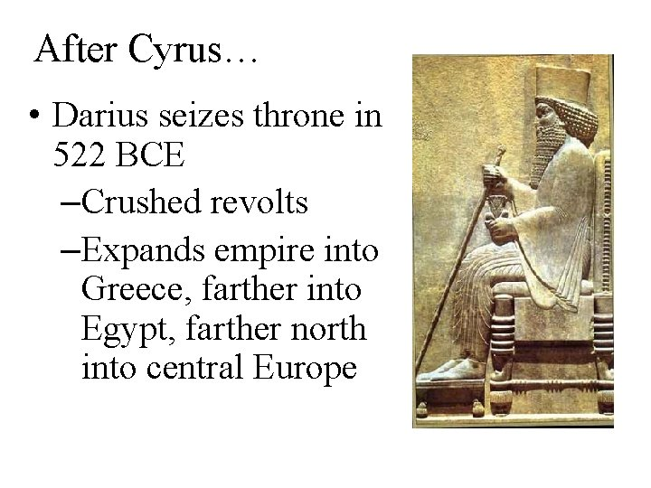 After Cyrus… • Darius seizes throne in 522 BCE –Crushed revolts –Expands empire into