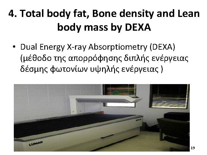 4. Total body fat, Bone density and Lean body mass by DEXA • Dual