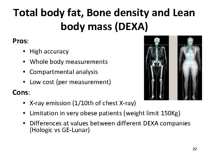 Total body fat, Bone density and Lean body mass (DEXA) Pros: • • High