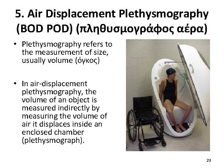 5. Air Displacement Plethysmography (BOD POD) (πληθυσμογράφος αέρα) • Plethysmography refers to the measurement