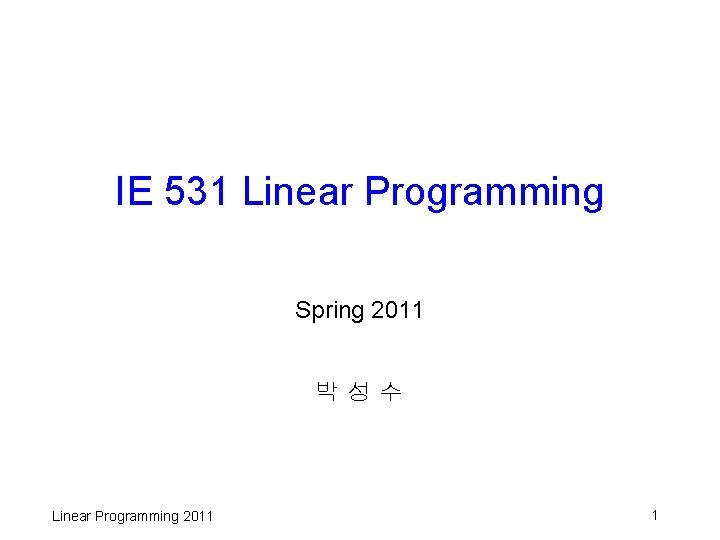 IE 531 Linear Programming Spring 2011 박성수 Linear Programming 2011 1