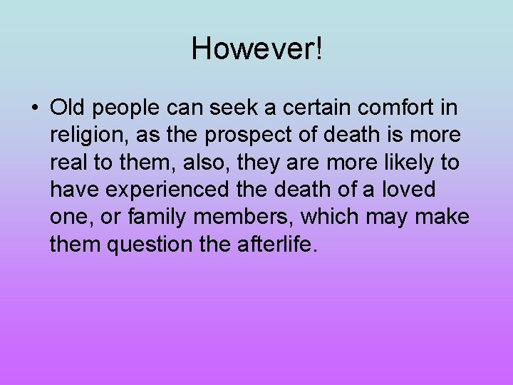 However! • Old people can seek a certain comfort in religion, as the prospect