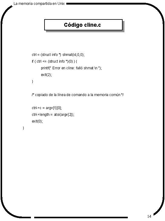 La memoria compartida en Unix Código cline. c ctrl = (struct info *) shmat(id,