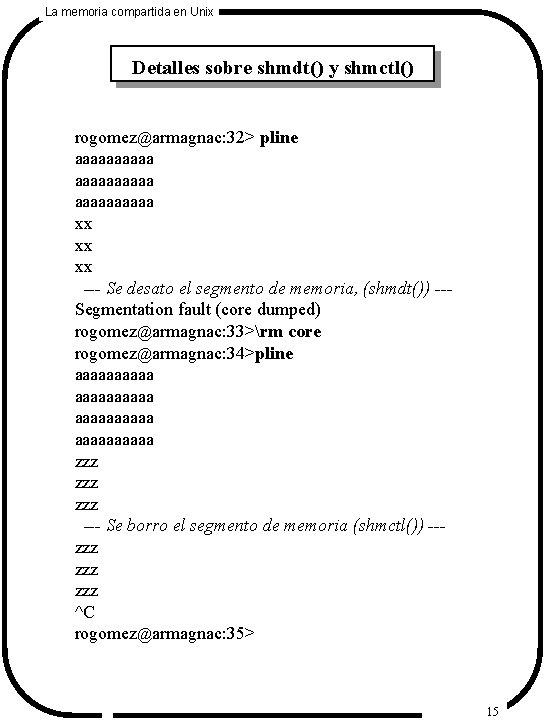 La memoria compartida en Unix Detalles sobre shmdt() y shmctl() rogomez@armagnac: 32> pline aaaaaaaaaa
