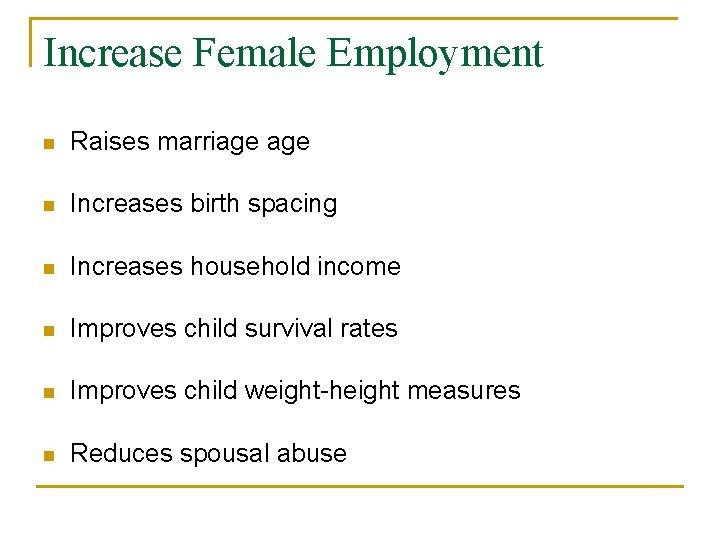 Increase Female Employment n Raises marriage n Increases birth spacing n Increases household income