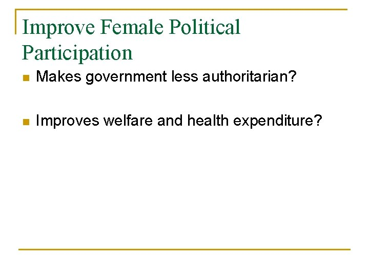 Improve Female Political Participation n Makes government less authoritarian? n Improves welfare and health