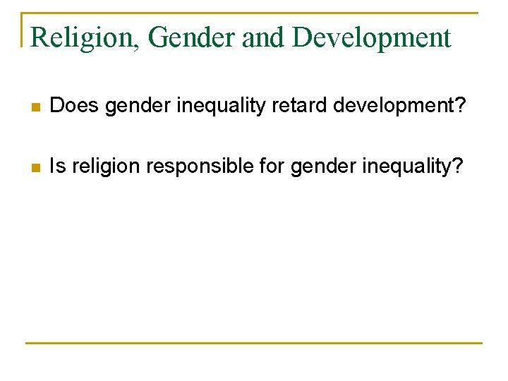 Religion, Gender and Development n Does gender inequality retard development? n Is religion responsible