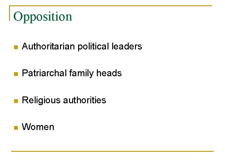 Opposition n Authoritarian political leaders n Patriarchal family heads n Religious authorities n Women