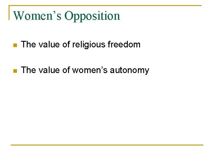 Women's Opposition n The value of religious freedom n The value of women's autonomy