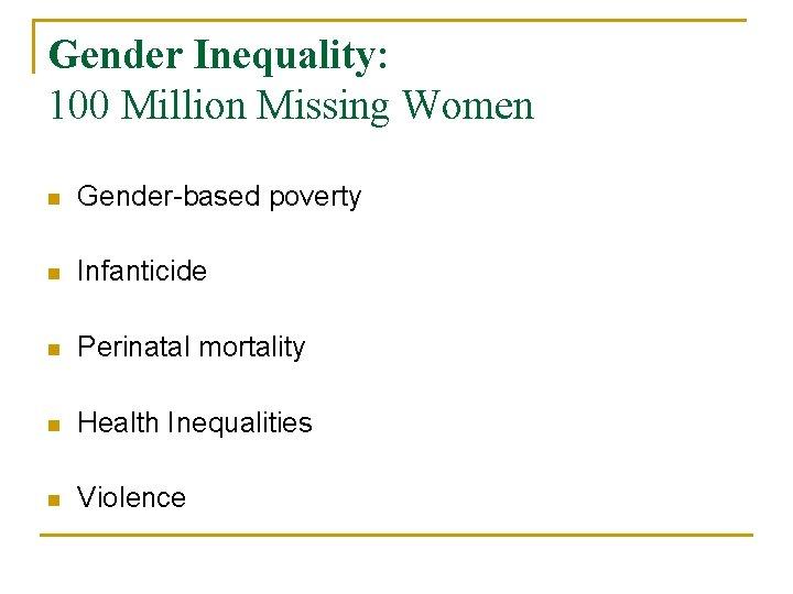 Gender Inequality: 100 Million Missing Women n Gender-based poverty n Infanticide n Perinatal mortality