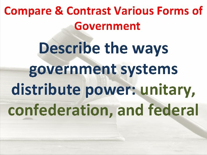 Compare & Contrast Various Forms of Government Describe the ways government systems distribute power: