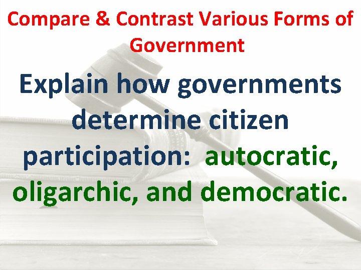 Compare & Contrast Various Forms of Government Explain how governments determine citizen participation: autocratic,