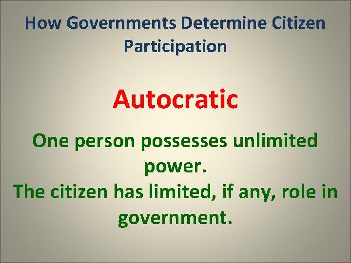 How Governments Determine Citizen Participation Autocratic One person possesses unlimited power. The citizen has