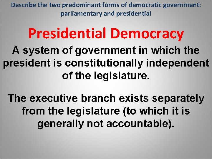 Describe the two predominant forms of democratic government: parliamentary and presidential Presidential Democracy A