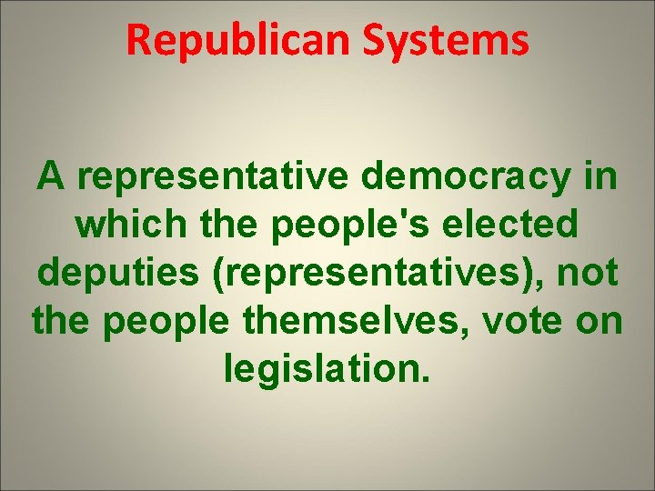 Republican Systems A representative democracy in which the people's elected deputies (representatives), not the