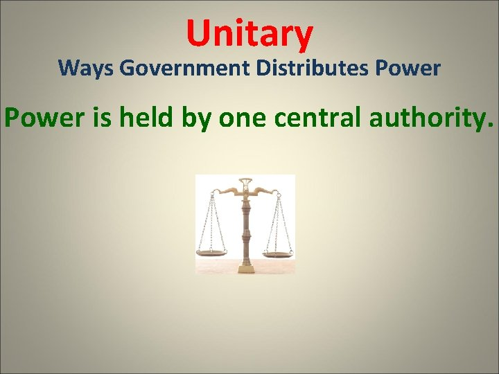 Unitary Ways Government Distributes Power is held by one central authority.