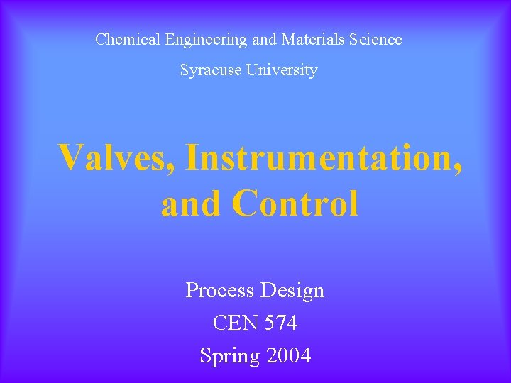 Chemical Engineering and Materials Science Syracuse University Valves, Instrumentation, and Control Process Design CEN