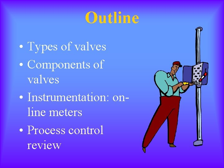 Outline • Types of valves • Components of valves • Instrumentation: online meters •