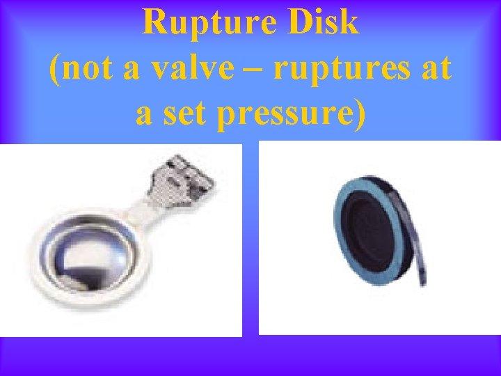Rupture Disk (not a valve – ruptures at a set pressure)