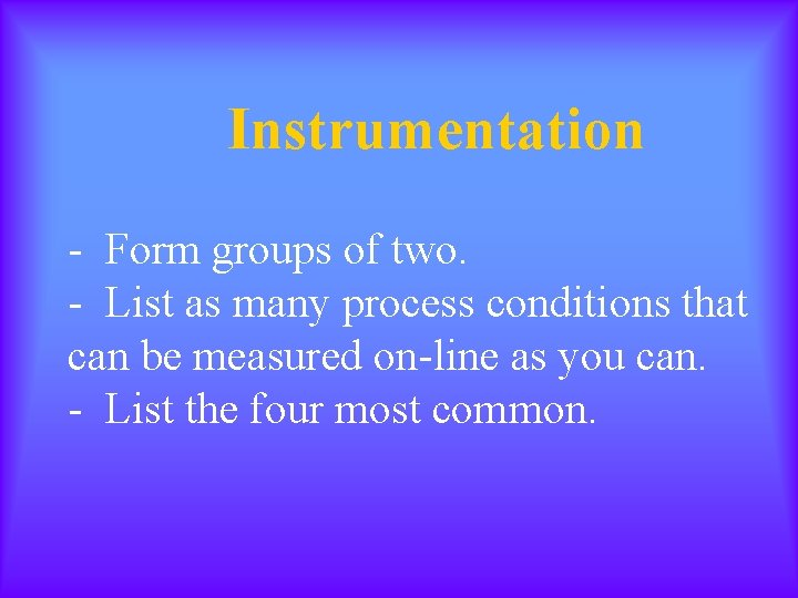 Instrumentation - Form groups of two. - List as many process conditions that can