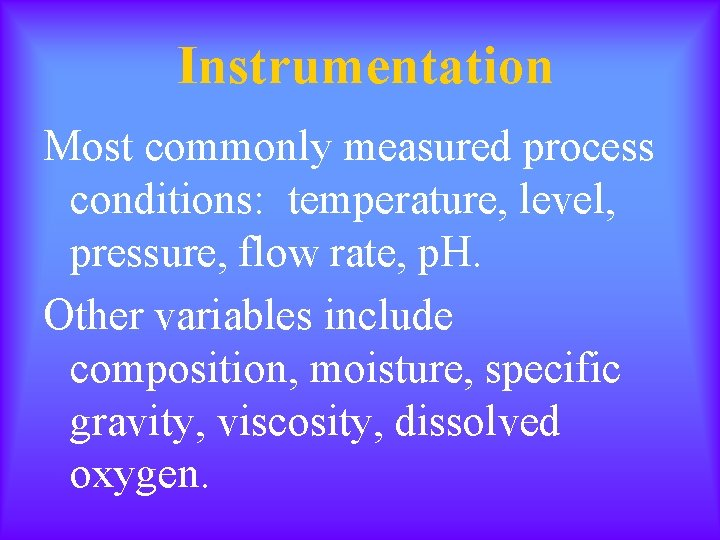Instrumentation Most commonly measured process conditions: temperature, level, pressure, flow rate, p. H. Other