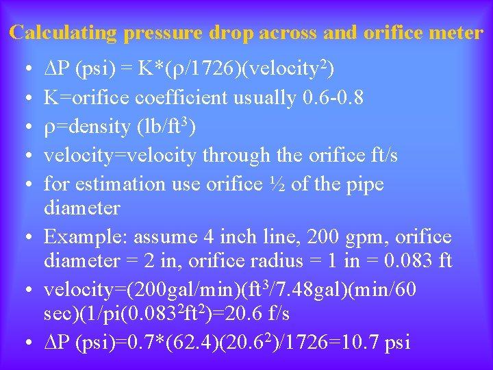Calculating pressure drop across and orifice meter P (psi) = K*( /1726)(velocity 2) K=orifice