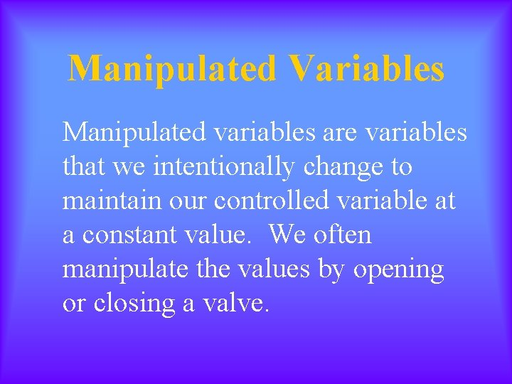 Manipulated Variables Manipulated variables are variables that we intentionally change to maintain our controlled