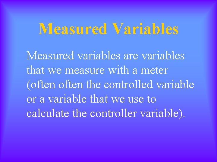 Measured Variables Measured variables are variables that we measure with a meter (often the