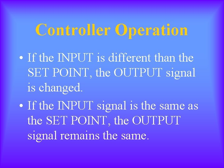 Controller Operation • If the INPUT is different than the SET POINT, the OUTPUT