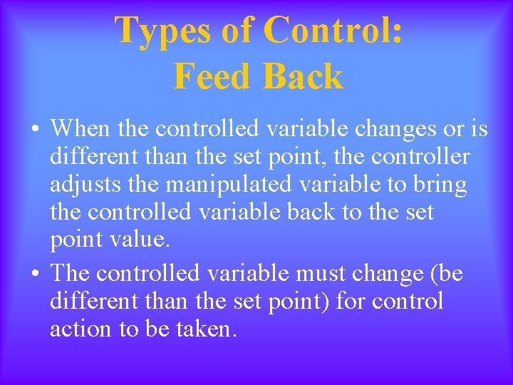 Types of Control: Feed Back • When the controlled variable changes or is different