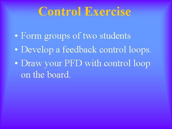 Control Exercise • Form groups of two students • Develop a feedback control loops.