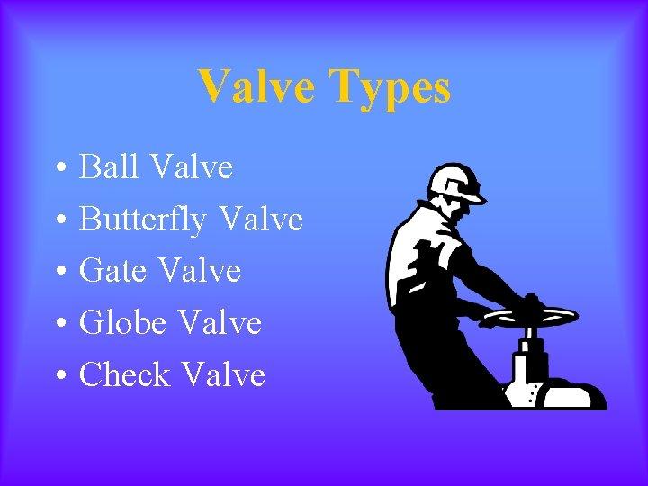 Valve Types • • • Ball Valve Butterfly Valve Gate Valve Globe Valve Check