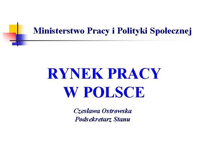 Ministerstwo Pracy i Polityki Społecznej RYNEK PRACY W POLSCE Czesława Ostrowska Podsekretarz Stanu