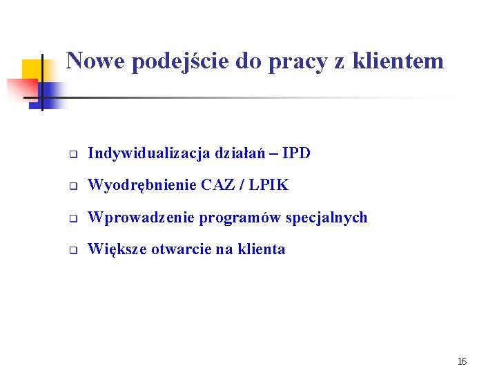 Nowe podejście do pracy z klientem q Indywidualizacja działań – IPD q Wyodrębnienie CAZ