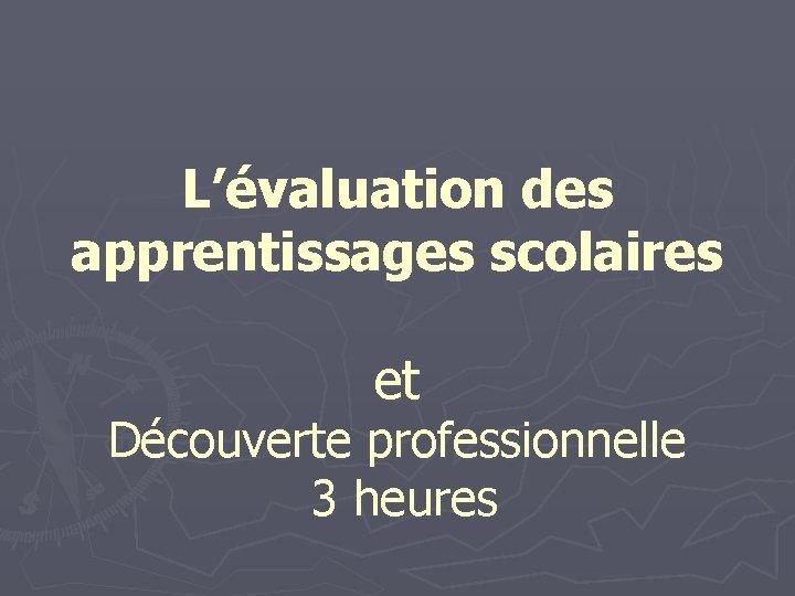 L'évaluation des apprentissages scolaires et Découverte professionnelle 3 heures