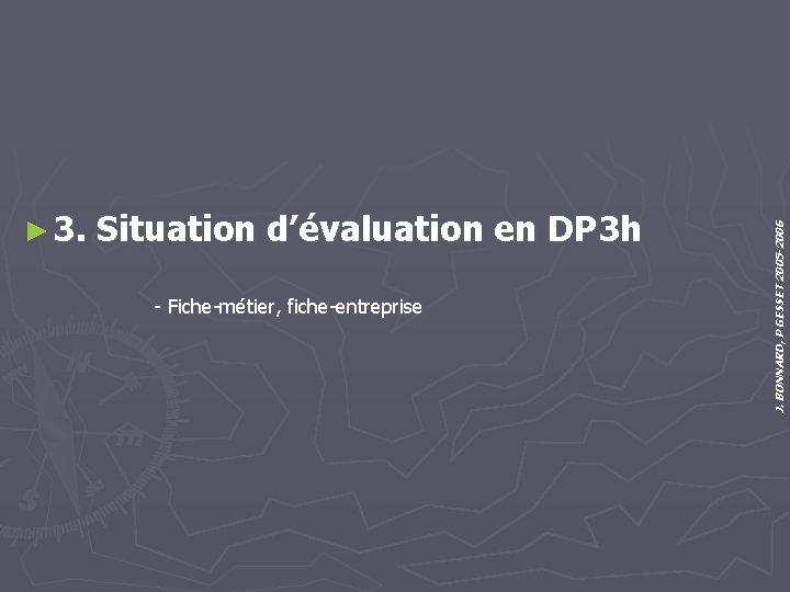 - Fiche-métier, fiche-entreprise J. BONNARD, P GESSET 2005 -2006 ► 3. Situation d'évaluation en