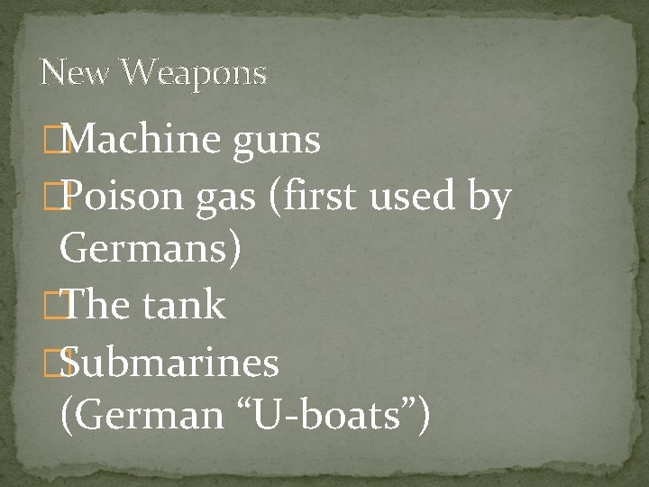 New Weapons �Machine guns �Poison gas (first used by Germans) �The tank �Submarines (German