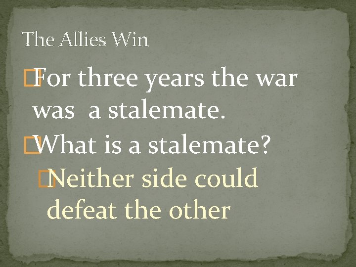 The Allies Win � For three years the war was a stalemate. � What